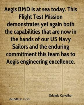 Orlando Carvalho  - Aegis BMD is at sea today. This Flight Test Mission demonstrates yet again both the capabilities that are now in the hands of our US Navy Sailors and the enduring commitment this team has to Aegis engineering excellence.