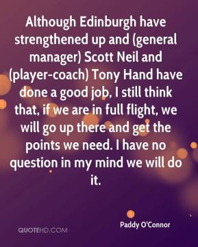 Paddy O'Connor  - Although Edinburgh have strengthened up and (general manager) Scott Neil and (player-coach) Tony Hand have done a good job, I still think that, if we are in full flight, we will go up there and get the points we need. I have no question in my mind we will do it.