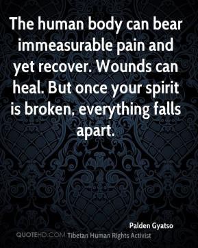 Palden Gyatso  - The human body can bear immeasurable pain and yet recover. Wounds can heal. But once your spirit is broken, everything falls apart.