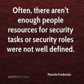 Pamela Fredericks  - Often, there aren't enough people resources for security tasks or security roles were not well defined.