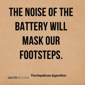 Panchapakesan Jeganathan  - The noise of the battery will mask our footsteps.