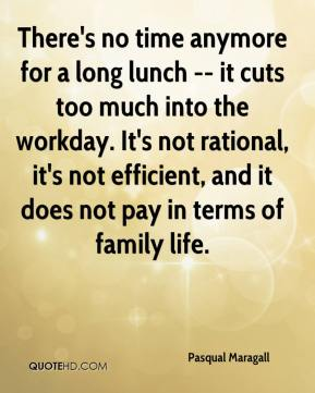 There's no time anymore for a long lunch -- it cuts too much into the workday. It's not rational, it's not efficient, and it does not pay in terms of family life.