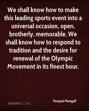Pasqual Maragall  - We shall know how to make this leading sports event into a universal occasion, open, brotherly, memorable. We shall know how to respond to tradition and the desire for renewal of the Olympic Movement in its finest hour.