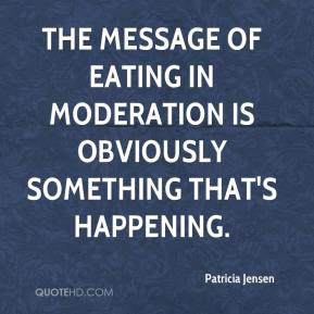 Patricia Jensen  - The message of eating in moderation is obviously something that's happening.