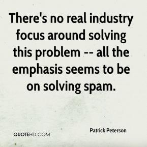 Patrick Peterson  - There's no real industry focus around solving this problem -- all the emphasis seems to be on solving spam.