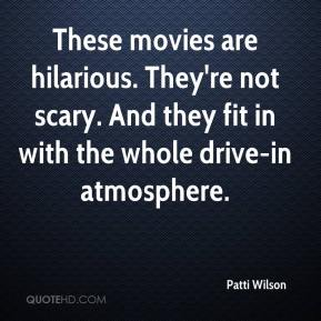 Patti Wilson  - These movies are hilarious. They're not scary. And they fit in with the whole drive-in atmosphere.