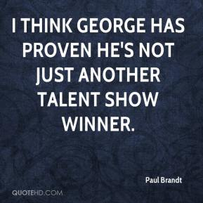 Paul Brandt  - I think George has proven he's not just another talent show winner.