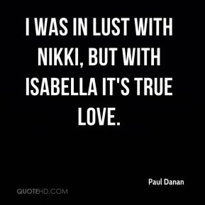 I was in lust with Nikki, but with Isabella it's true love.