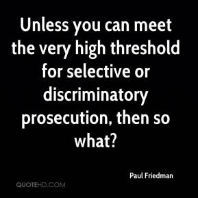 Paul Friedman  - Unless you can meet the very high threshold for selective or discriminatory prosecution, then so what?