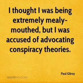 Paul Gilroy  - I thought I was being extremely mealy-mouthed, but I was accused of advocating conspiracy theories.