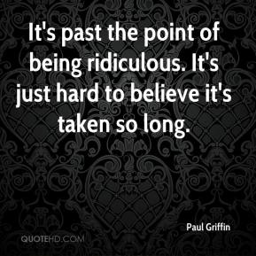 Paul Griffin  - It's past the point of being ridiculous. It's just hard to believe it's taken so long.