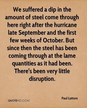 Paul Latture  - We suffered a dip in the amount of steel come through here right after the hurricane late September and the first few weeks of October. But since then the steel has been coming through at the lame quantities as it had been. There's been very little disruption.