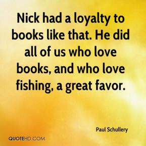 Paul Schullery  - Nick had a loyalty to books like that. He did all of us who love books, and who love fishing, a great favor.