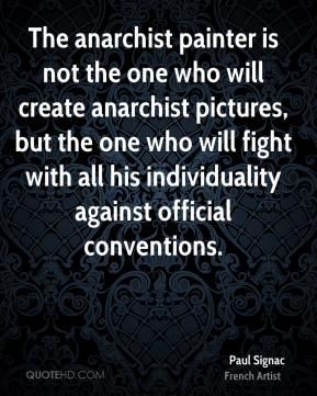 Paul Signac - The anarchist painter is not the one who will create anarchist pictures, but the one who will fight with all his individuality against official conventions.