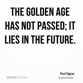 Paul Signac - The golden age has not passed; it lies in the future.