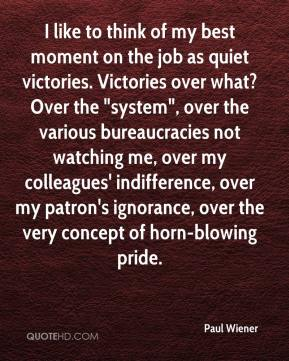 """Paul Wiener  - I like to think of my best moment on the job as quiet victories. Victories over what? Over the """"system"""", over the various bureaucracies not watching me, over my colleagues' indifference, over my patron's ignorance, over the very concept of horn-blowing pride."""