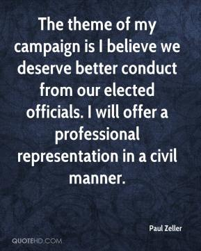 Paul Zeller  - The theme of my campaign is I believe we deserve better conduct from our elected officials. I will offer a professional representation in a civil manner.