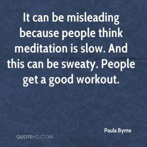 Paula Byrne  - It can be misleading because people think meditation is slow. And this can be sweaty. People get a good workout.