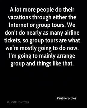Pauline Scoles  - A lot more people do their vacations through either the Internet or group tours. We don't do nearly as many airline tickets, so group tours are what we're mostly going to do now. I'm going to mainly arrange group and things like that.