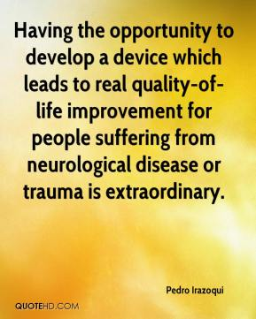 Pedro Irazoqui  - Having the opportunity to develop a device which leads to real quality-of-life improvement for people suffering from neurological disease or trauma is extraordinary.