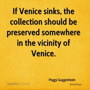 Peggy Guggenheim  - If Venice sinks, the collection should be preserved somewhere in the vicinity of Venice.