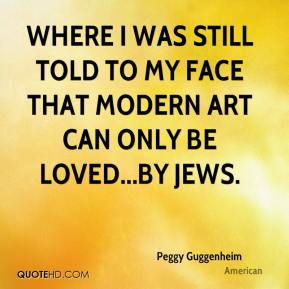 Peggy Guggenheim  - where I was still told to my face that modern art can only be loved...by Jews.