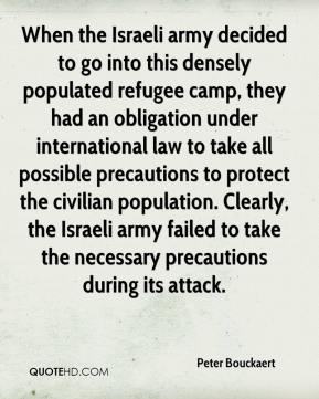 Peter Bouckaert  - When the Israeli army decided to go into this densely populated refugee camp, they had an obligation under international law to take all possible precautions to protect the civilian population. Clearly, the Israeli army failed to take the necessary precautions during its attack.