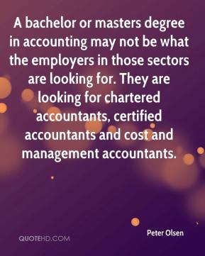 Peter Olsen  - A bachelor or masters degree in accounting may not be what the employers in those sectors are looking for. They are looking for chartered accountants, certified accountants and cost and management accountants.