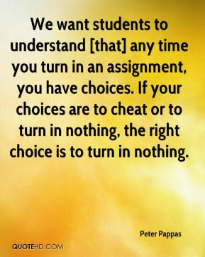 Peter Pappas  - We want students to understand [that] any time you turn in an assignment, you have choices. If your choices are to cheat or to turn in nothing, the right choice is to turn in nothing.
