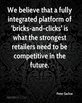 Peter Sachse  - We believe that a fully integrated platform of 'bricks-and-clicks' is what the strongest retailers need to be competitive in the future.