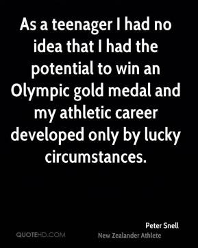 Peter Snell - As a teenager I had no idea that I had the potential to win an Olympic gold medal and my athletic career developed only by lucky circumstances.