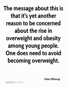 Peter Whincup  - The message about this is that it's yet another reason to be concerned about the rise in overweight and obesity among young people. One does need to avoid becoming overweight.