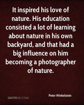 Peter Winkelstein  - It inspired his love of nature. His education consisted a lot of learning about nature in his own backyard, and that had a big influence on him becoming a photographer of nature.