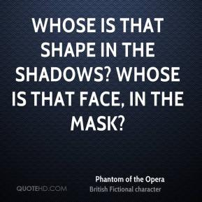 Whose is that shape in the shadows? Whose is that face, in the mask?