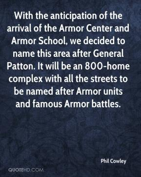 Phil Cowley  - With the anticipation of the arrival of the Armor Center and Armor School, we decided to name this area after General Patton. It will be an 800-home complex with all the streets to be named after Armor units and famous Armor battles.