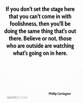 Phillip Carrington  - If you don't set the stage here that you can't come in with foolishness, then you'll be doing the same thing that's out there. Believe or not, those who are outside are watching what's going on in here.