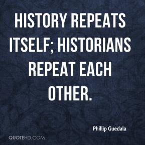 Phillip Guedala  - History repeats itself; historians repeat each other.