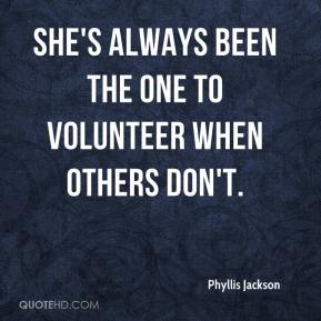 Phyllis Jackson  - She's always been the one to volunteer when others don't.