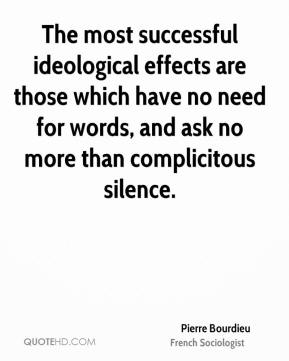 The most successful ideological effects are those which have no need for words, and ask no more than complicitous silence.