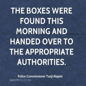 Police Commissioner Tunji Alapini  - The boxes were found this morning and handed over to the appropriate authorities.