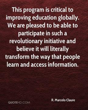 R. Marcelo Claure  - This program is critical to improving education globally. We are pleased to be able to participate in such a revolutionary initiative and believe it will literally transform the way that people learn and access information.
