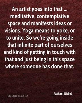 Rachael Nickel  - An artist goes into that ... meditative, contemplative space and manifests ideas or visions. Yoga means to yoke, or to unite. So we're going inside that infinite part of ourselves and kind of getting in touch with that and just being in this space where someone has done that.