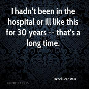 Rachel Pearlstein  - I hadn't been in the hospital or ill like this for 30 years -- that's a long time.