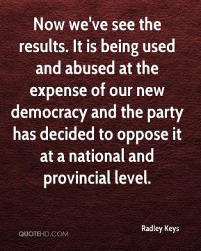 Radley Keys  - Now we've see the results. It is being used and abused at the expense of our new democracy and the party has decided to oppose it at a national and provincial level.