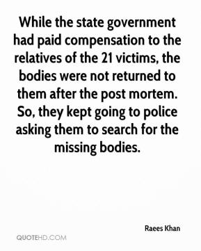 Raees Khan  - While the state government had paid compensation to the relatives of the 21 victims, the bodies were not returned to them after the post mortem. So, they kept going to police asking them to search for the missing bodies.