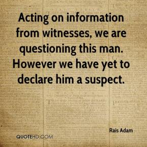 Rais Adam  - Acting on information from witnesses, we are questioning this man. However we have yet to declare him a suspect.