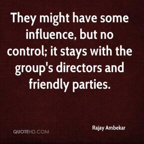 Rajay Ambekar  - They might have some influence, but no control; it stays with the group's directors and friendly parties.