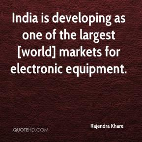 Rajendra Khare  - India is developing as one of the largest [world] markets for electronic equipment.