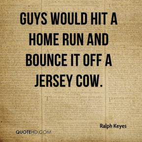 Ralph Keyes  - Guys would hit a home run and bounce it off a Jersey cow.