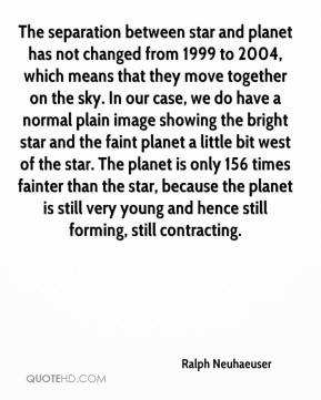 Ralph Neuhaeuser  - The separation between star and planet has not changed from 1999 to 2004, which means that they move together on the sky. In our case, we do have a normal plain image showing the bright star and the faint planet a little bit west of the star. The planet is only 156 times fainter than the star, because the planet is still very young and hence still forming, still contracting.